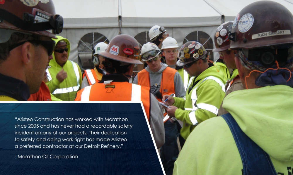 Aristeo Construction has worked with Marathon since 2005 and has never had a recordable safety incident on any of our projects. Their dedication to safety and doing the work right has made Aristeo a preferred contractor at our Detroit Refinery. - Marathon Oil Corporation